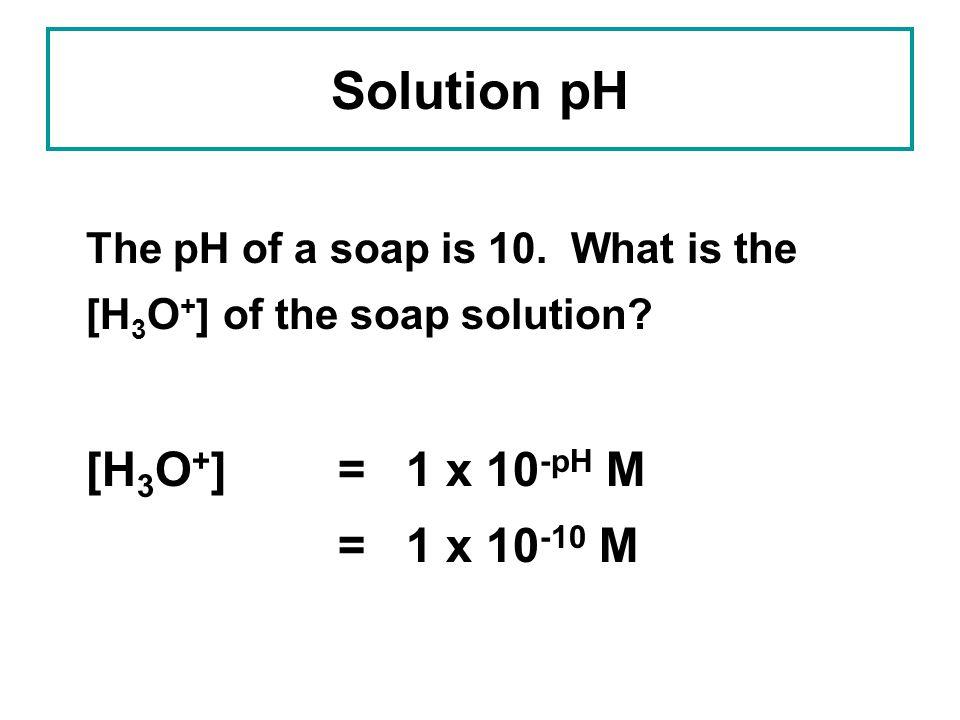 Solution pH [H3O+] = 1 x 10-pH M = 1 x 10-10 M